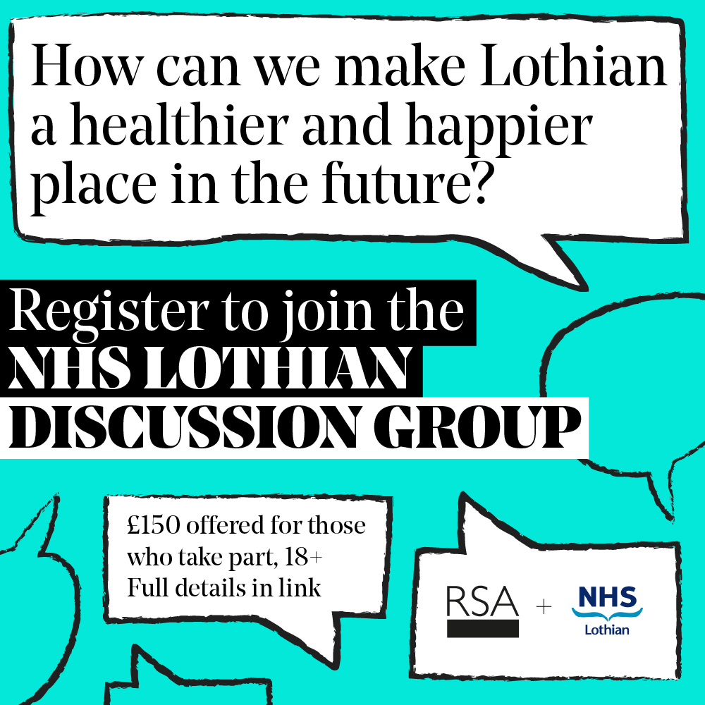 How can we make Lothian a healthier and happier place in the future? Register to join the NHS Lothian Discussion Group. £150 offered for those who take part, 18+. Full details in link. RSA and NHS Lothian logos